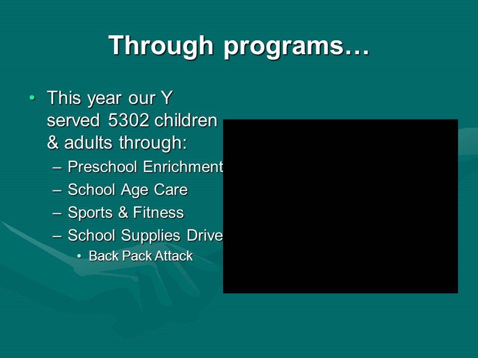 Through programs… This year our Y served 5302 children & adults through:This year our Y served 5302 children & adults through: –Preschool Enrichment –