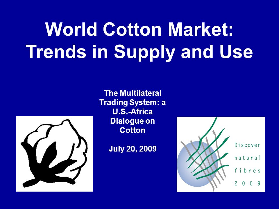World Cotton Market: Trends in Supply and Use The Multilateral Trading System: a U.S.-Africa Dialogue on Cotton July 20, 2009