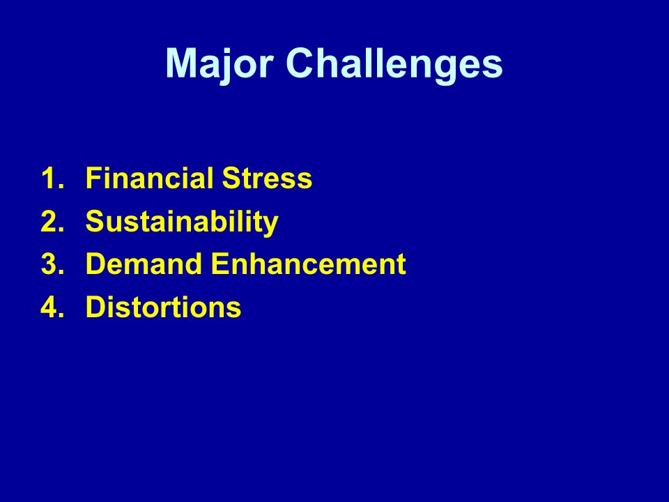 Major Challenges 1.Financial Stress 2.Sustainability 3.Demand Enhancement 4.Distortions
