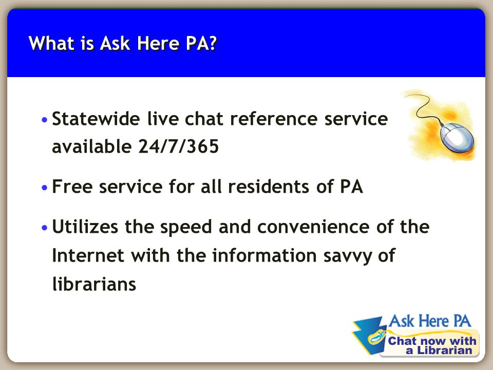 2 What is Ask Here PA? Statewide live chat reference service available 24/7/365 Free service for all residents of PA Utilizes the speed and convenienc