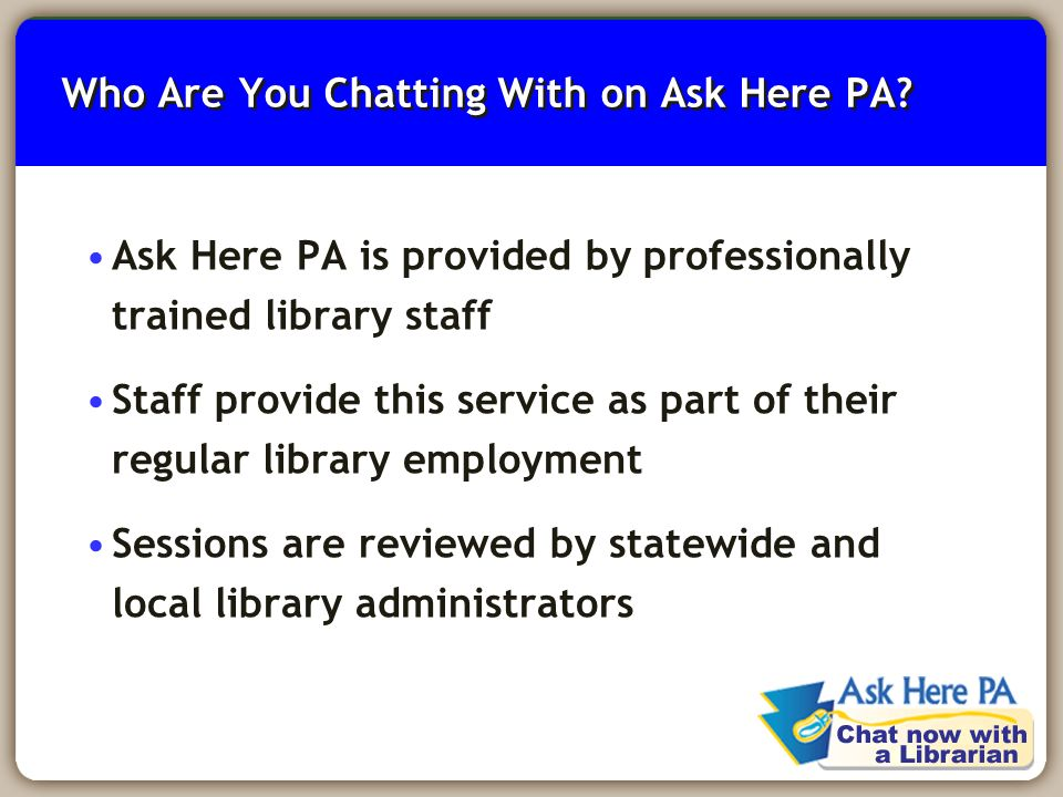 6 Who Are You Chatting With on Ask Here PA? Ask Here PA is provided by professionally trained library staff Staff provide this service as part of thei
