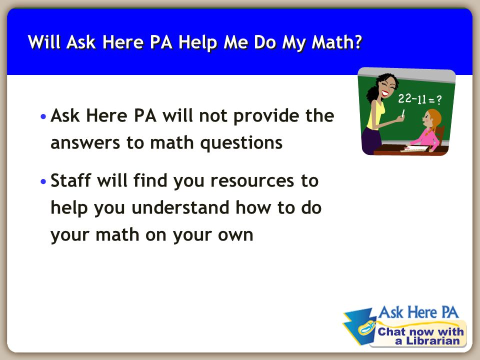 8 Will Ask Here PA Help Me Do My Math? Ask Here PA will not provide the answers to math questions Staff will find you resources to help you understand