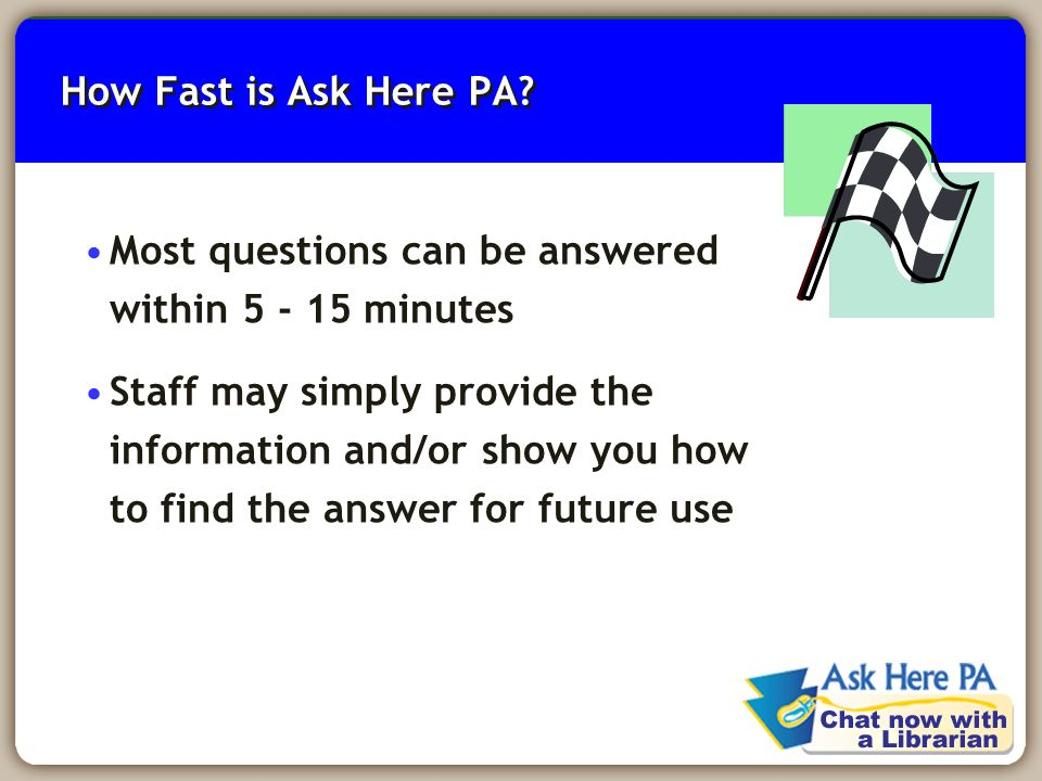 9 How Fast is Ask Here PA? Most questions can be answered within 5 - 15 minutes Staff may simply provide the information and/or show you how to find t