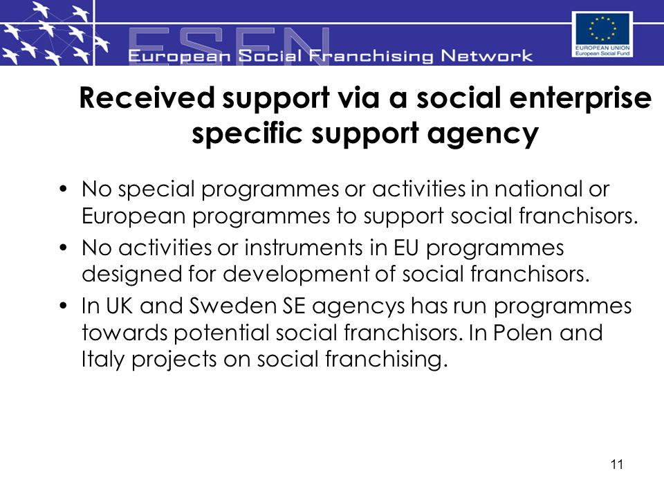 11 Received support via a social enterprise specific support agency No special programmes or activities in national or European programmes to support social franchisors.