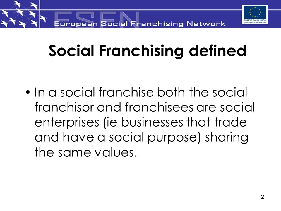 2 Social Franchising defined In a social franchise both the social franchisor and franchisees are social enterprises (ie businesses that trade and have a social purpose) sharing the same values.
