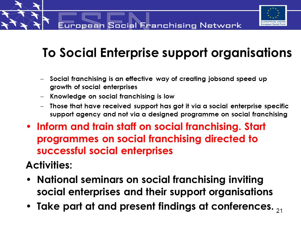 21 To Social Enterprise support organisations – Social franchising is an effective way of creating jobsand speed up growth of social enterprises – Knowledge on social franchising is low – Those that have received support has got it via a social enterprise specific support agency and not via a designed programme on social franchising Inform and train staff on social franchising.