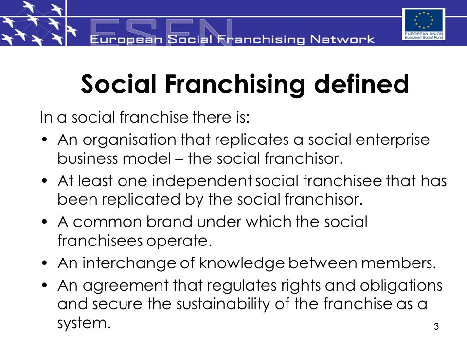 3 Social Franchising defined In a social franchise there is: An organisation that replicates a social enterprise business model – the social franchisor.