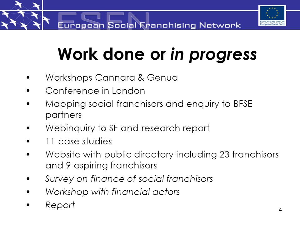 4 Work done or in progress Workshops Cannara & Genua Conference in London Mapping social franchisors and enquiry to BFSE partners Webinquiry to SF and research report 11 case studies Website with public directory including 23 franchisors and 9 aspiring franchisors Survey on finance of social franchisors Workshop with financial actors Report