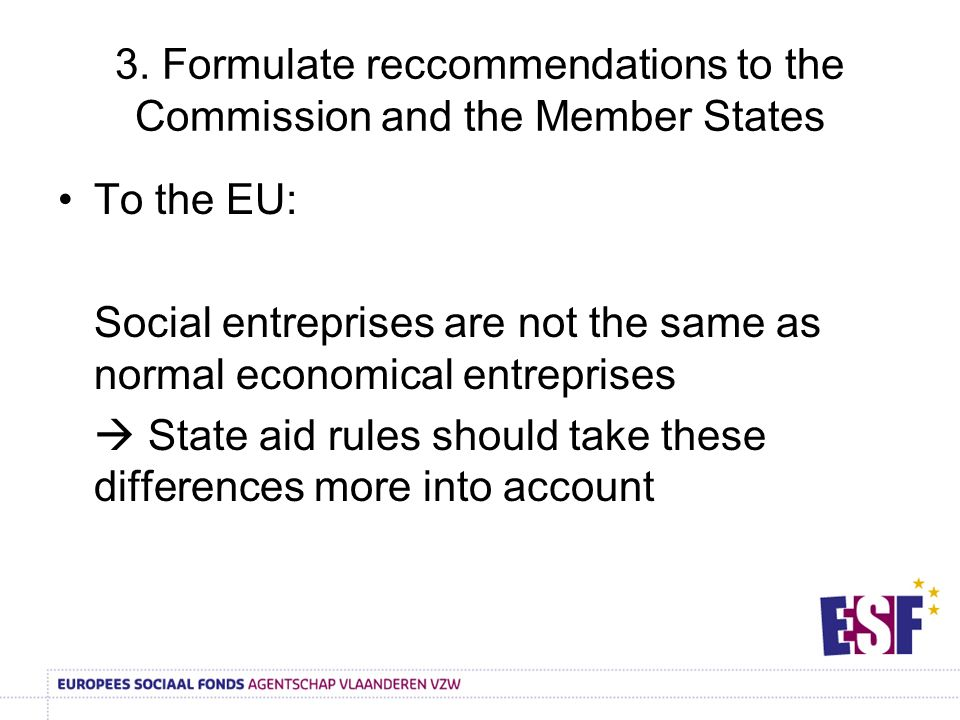 3. Formulate reccommendations to the Commission and the Member States To the EU: Social entreprises are not the same as normal economical entreprises