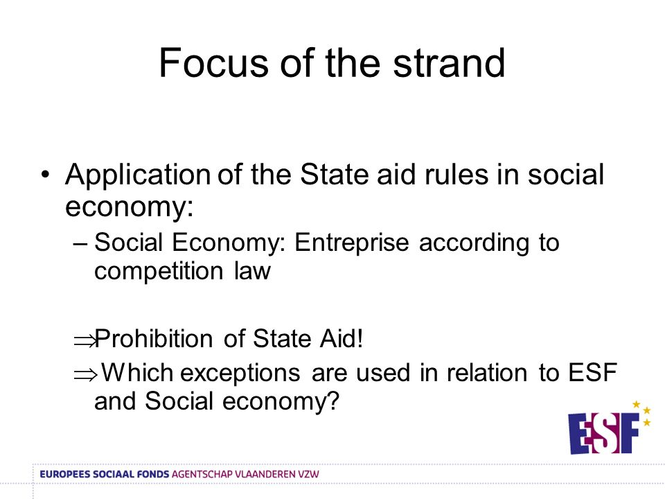 Focus of the strand Application of the State aid rules in social economy: –Social Economy: Entreprise according to competition law Prohibition of State Aid.