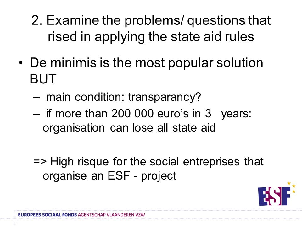 2. Examine the problems/ questions that rised in applying the state aid rules De minimis is the most popular solution BUT – main condition: transparan