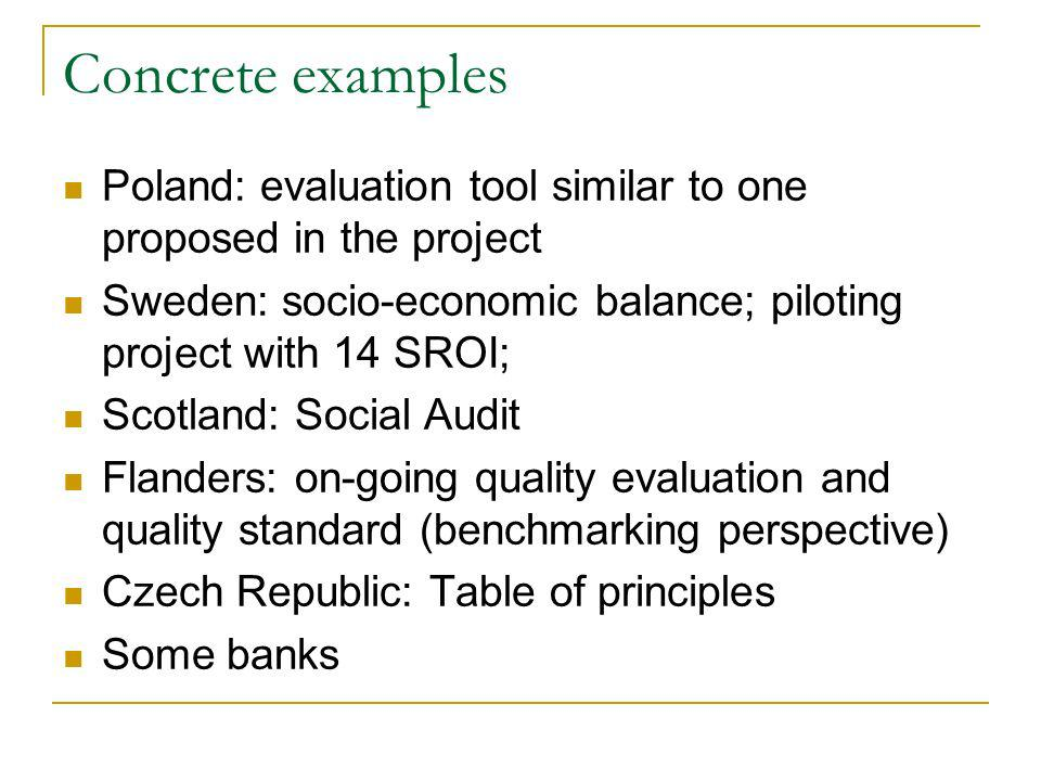 Concrete examples Poland: evaluation tool similar to one proposed in the project Sweden: socio-economic balance; piloting project with 14 SROI; Scotland: Social Audit Flanders: on-going quality evaluation and quality standard (benchmarking perspective) Czech Republic: Table of principles Some banks