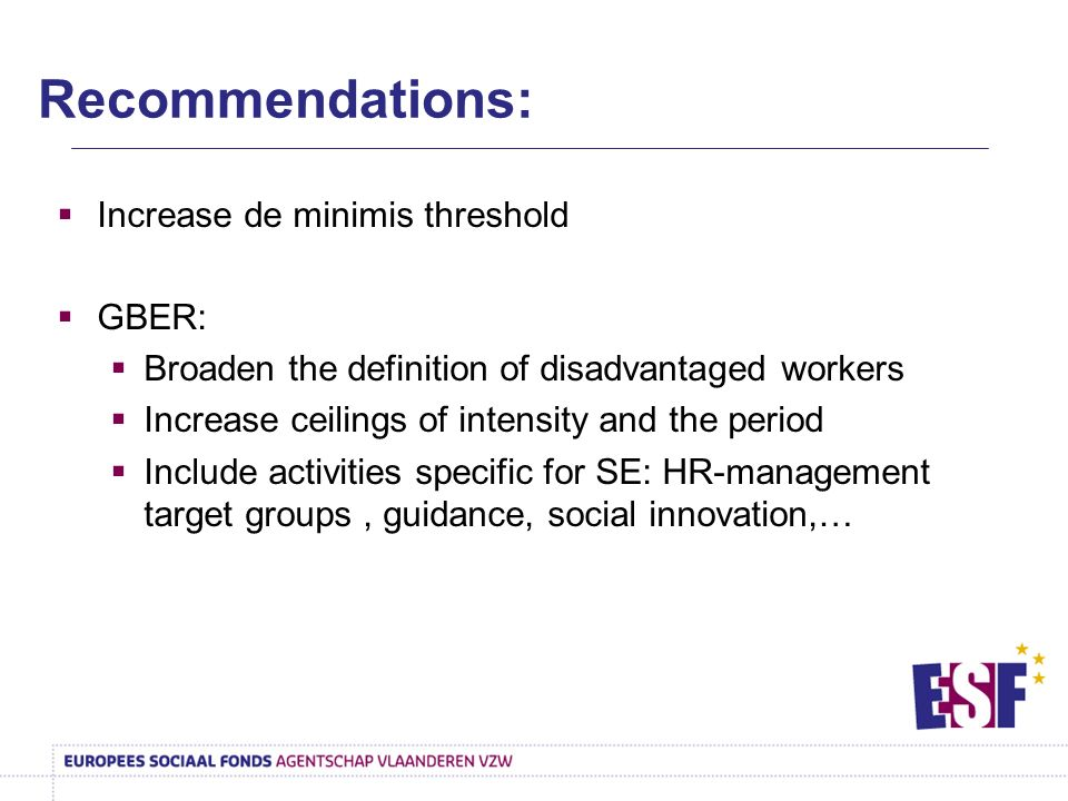 Increase de minimis threshold GBER: Broaden the definition of disadvantaged workers Increase ceilings of intensity and the period Include activities specific for SE: HR-management target groups, guidance, social innovation,… Recommendations: