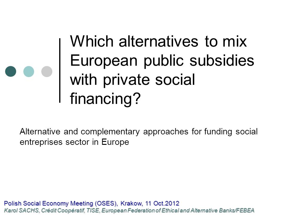 From European subsidies towards European facilities o European structural Funds (ESF + ERDF) Uncertain future in the context of financial and debt crisis Reliance of the organisations on public funds Risk of financial difficulties due to EU/national delay on payment (Chênelet group) o Other systems of special favourable refund conditions (« repayable public money ») are used by the EU Ex: JEREMIE-Joint European Resources for Micro to medium Enterprises o System of « repayable public money » enables a leverage effect on loans and credits from the banks.