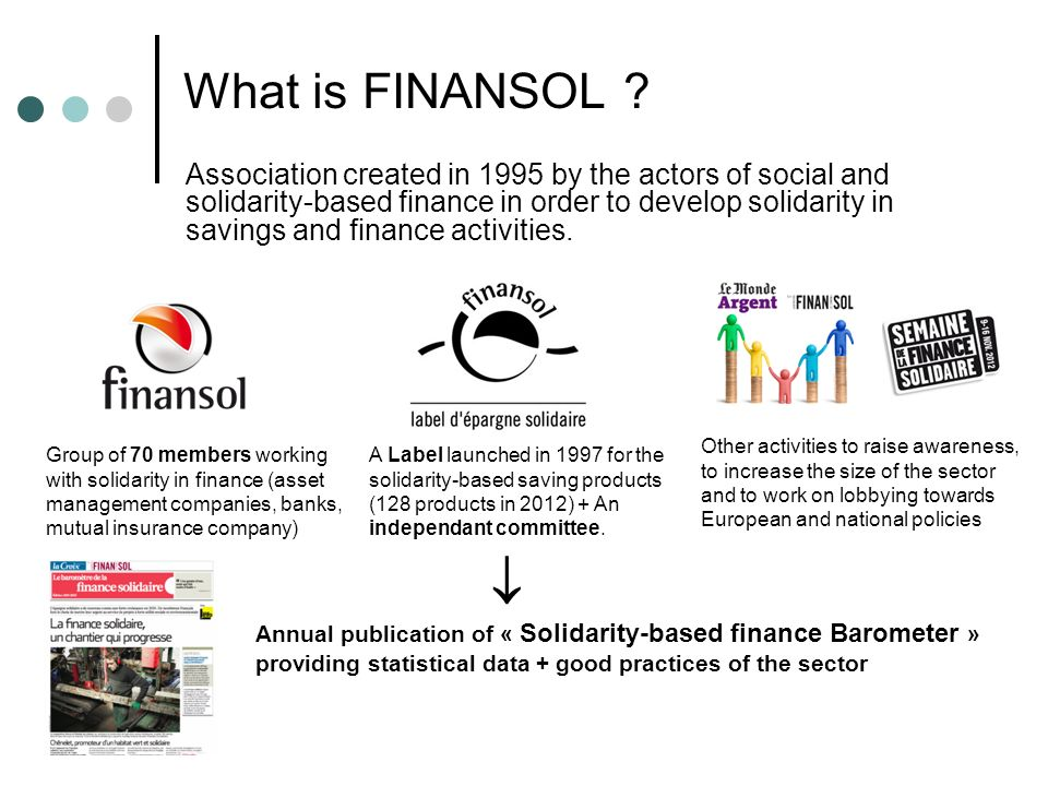 What is FINANSOL ? Association created in 1995 by the actors of social and solidarity-based finance in order to develop solidarity in savings and fina