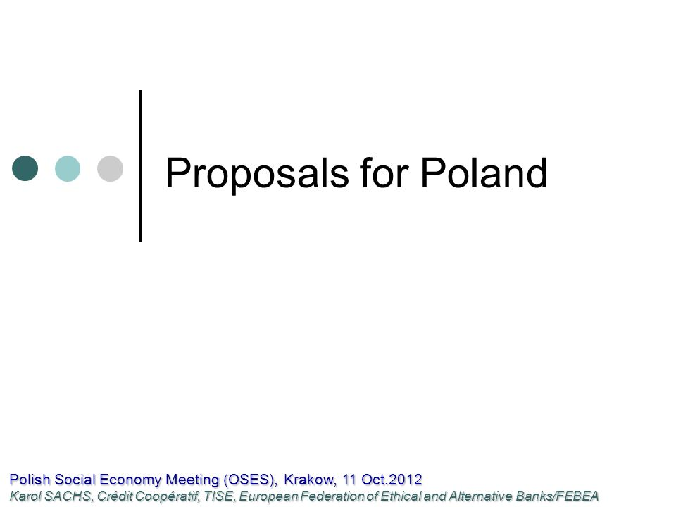 Proposals for Poland Polish Social Economy Meeting (OSES), Krakow, 11 Oct.2012 Karol SACHS, Crédit Coopératif, TISE, European Federation of Ethical and Alternative Banks/FEBEA