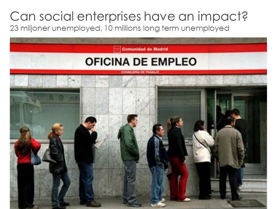 2 Can social enterprises have an impact 23 miljoner unemployed, 10 millions long term unemployed