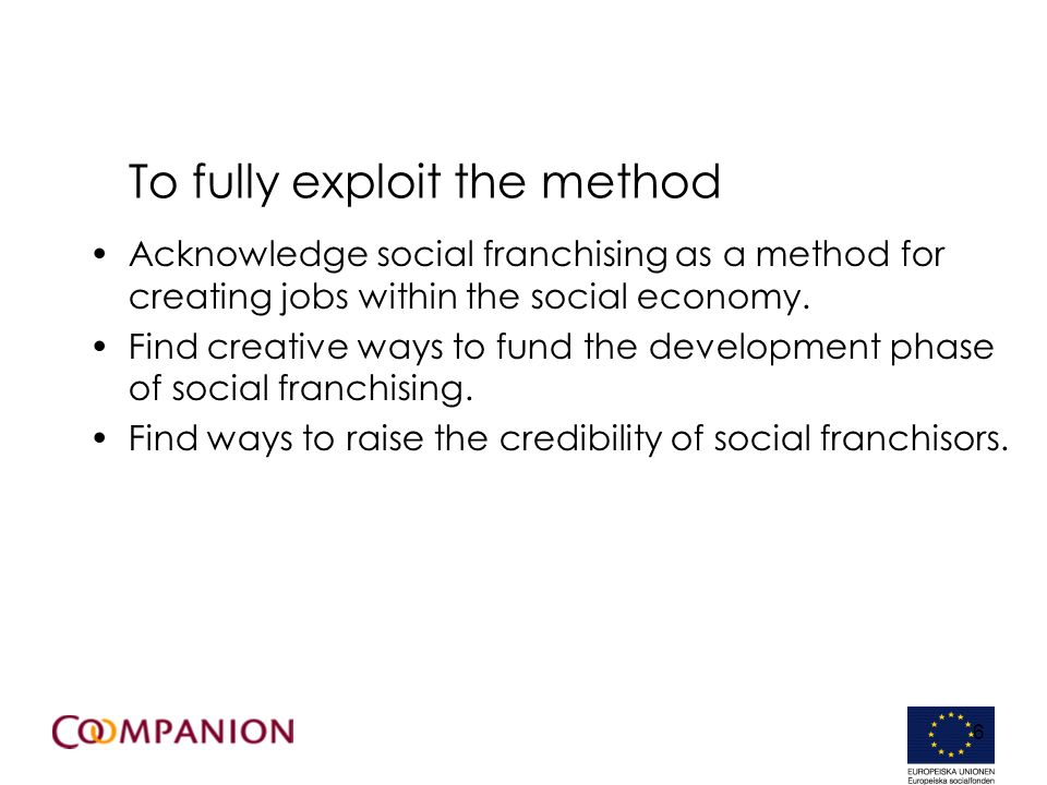 6 To fully exploit the method Acknowledge social franchising as a method for creating jobs within the social economy. Find creative ways to fund the d