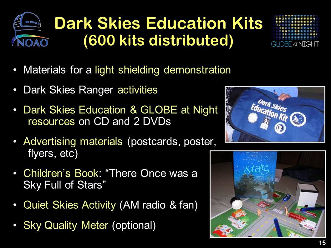 15 Dark Skies Education Kits (600 kits distributed) Materials for a light shielding demonstration Dark Skies Ranger activities Dark Skies Education &
