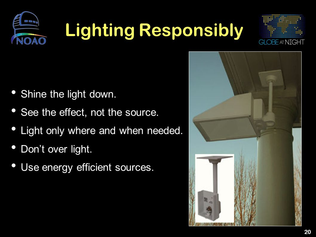 20 Lighting Responsibly Shine the light down. See the effect, not the source. Light only where and when needed. Dont over light. Use energy efficient