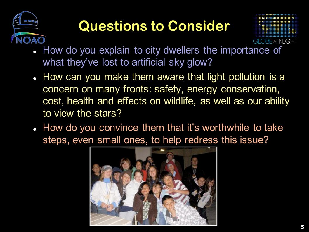 5 Questions to Consider How do you explain to city dwellers the importance of what theyve lost to artificial sky glow? How can you make them aware tha