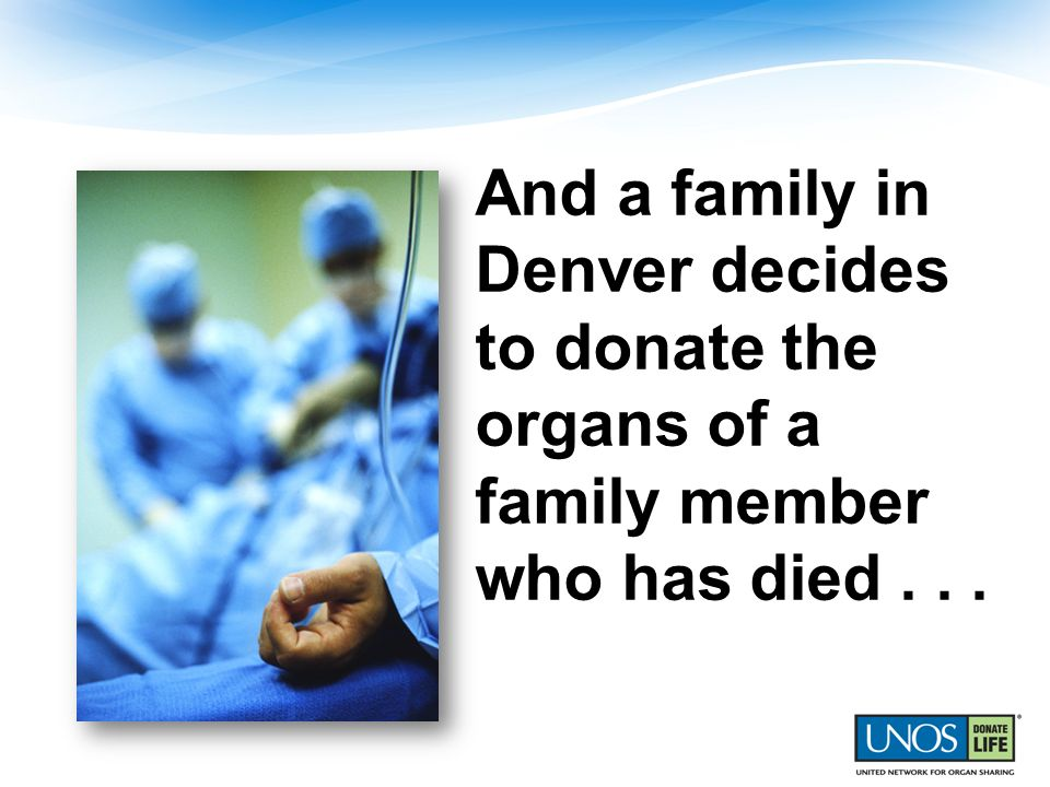 And a family in Denver decides to donate the organs of a family member who has died...