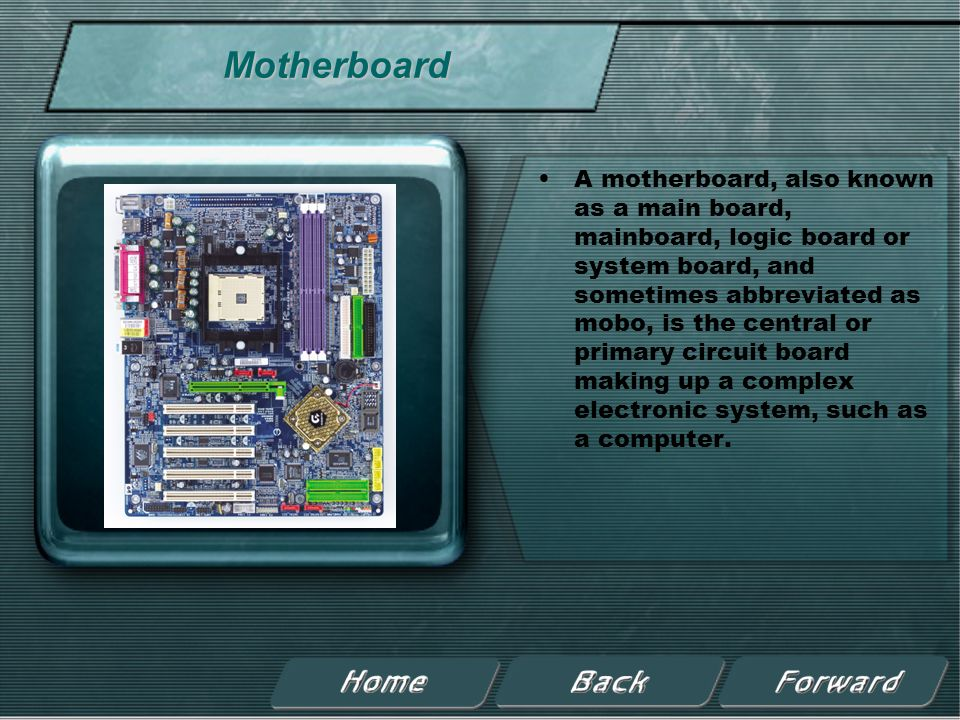 Motherboard A motherboard, also known as a main board, mainboard, logic board or system board, and sometimes abbreviated as mobo, is the central or primary circuit board making up a complex electronic system, such as a computer.