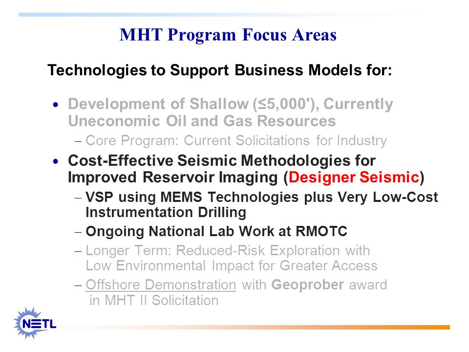 MHT Program Focus Areas Development of Shallow (5,000'), Currently Uneconomic Oil and Gas Resources Core Program: Current Solicitations for Industry C
