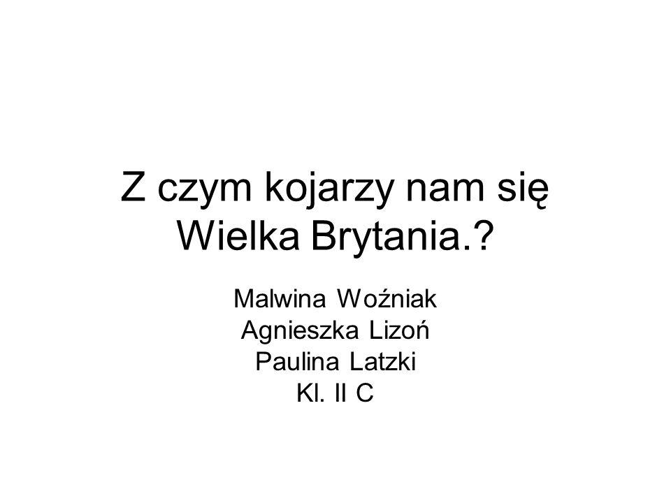Z czym kojarzy nam się Wielka Brytania.? Malwina Woźniak Agnieszka Lizoń Paulina Latzki Kl. II C
