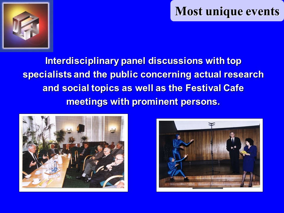 Most unique events Interdisciplinary panel discussions with top specialists and the public concerning actual research and social topics as well as the Festival Cafe meetings with prominent persons.