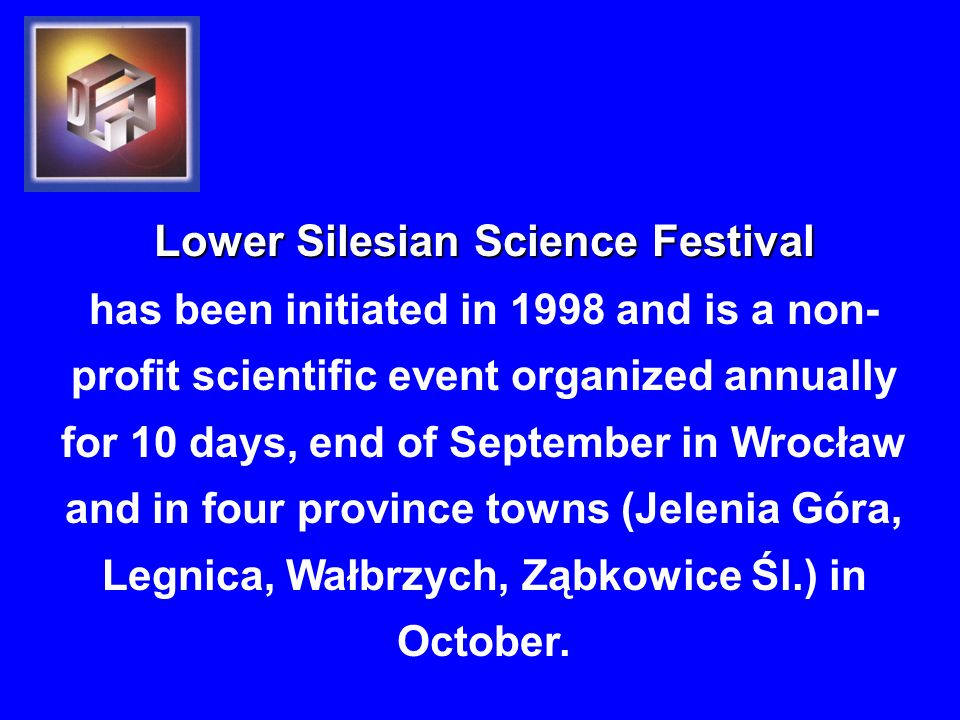 Lower Silesian Science Festival has been initiated in 1998 and is a non- profit scientific event organized annually for 10 days, end of September in Wrocław and in four province towns (Jelenia Góra, Legnica, Wałbrzych, Ząbkowice Śl.) in October.