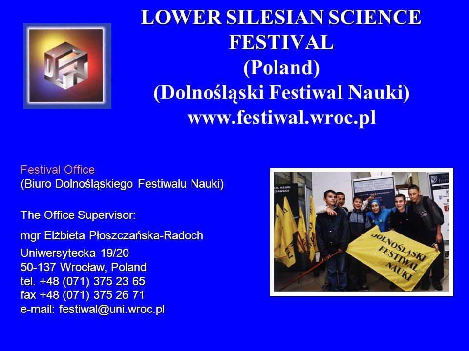 LOWER SILESIAN SCIENCE FESTIVAL LOWER SILESIAN SCIENCE FESTIVAL (Poland) (Dolnośląski Festiwal Nauki) www.festiwal.wroc.pl Festival Office (Biuro Doln