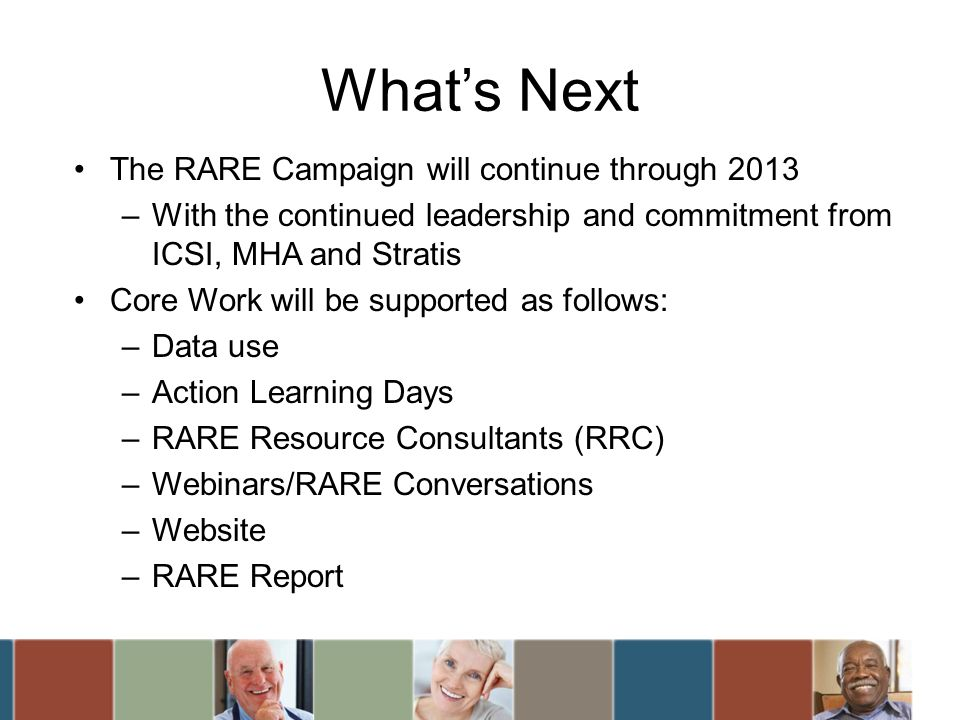 Whats Next The RARE Campaign will continue through 2013 –With the continued leadership and commitment from ICSI, MHA and Stratis Core Work will be supported as follows: –Data use –Action Learning Days –RARE Resource Consultants (RRC) –Webinars/RARE Conversations –Website –RARE Report