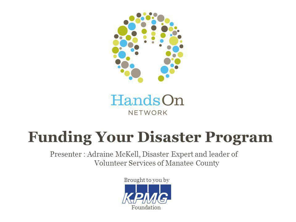 Funding Your Disaster Program Presenter : Adraine McKell, Disaster Expert and leader of Volunteer Services of Manatee County Brought to you by Foundat