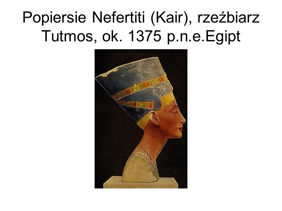 Popiersie Nefertiti (Kair), rzeźbiarz Tutmos, ok. 1375 p.n.e.Egipt