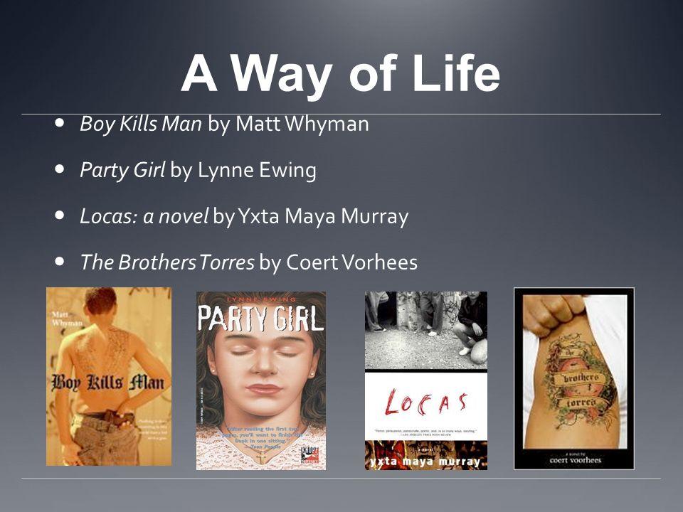 A Way of Life Boy Kills Man by Matt Whyman Party Girl by Lynne Ewing Locas: a novel by Yxta Maya Murray The Brothers Torres by Coert Vorhees