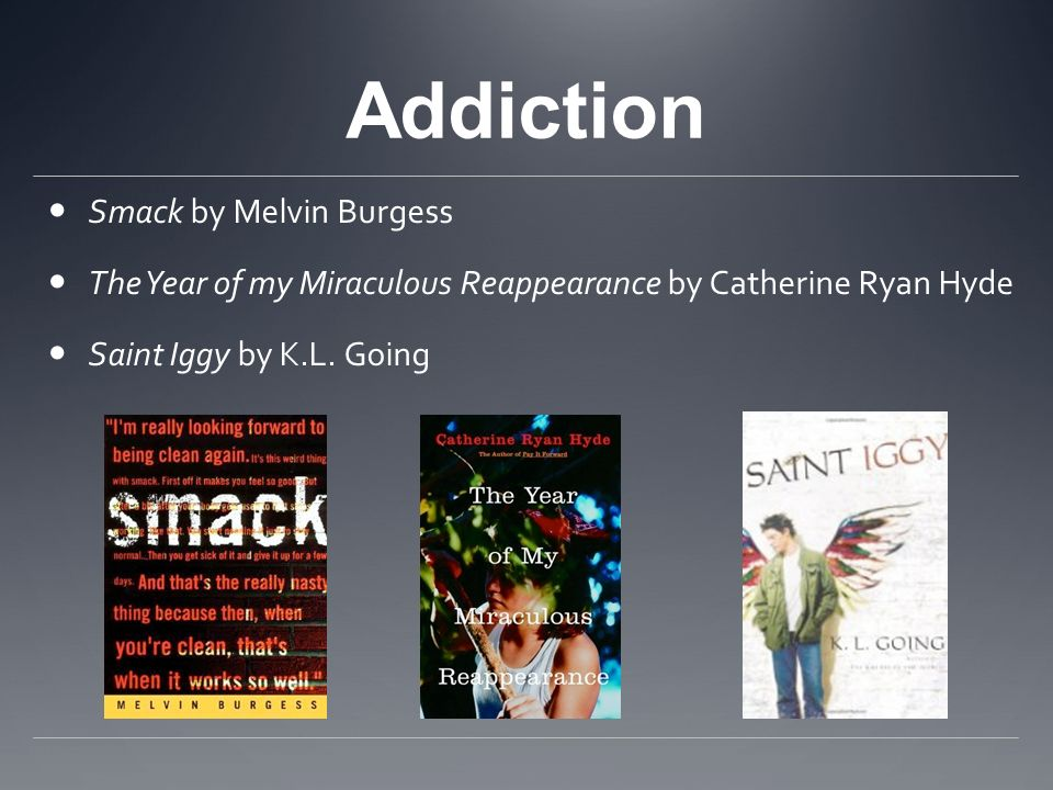 Addiction Smack by Melvin Burgess The Year of my Miraculous Reappearance by Catherine Ryan Hyde Saint Iggy by K.L. Going