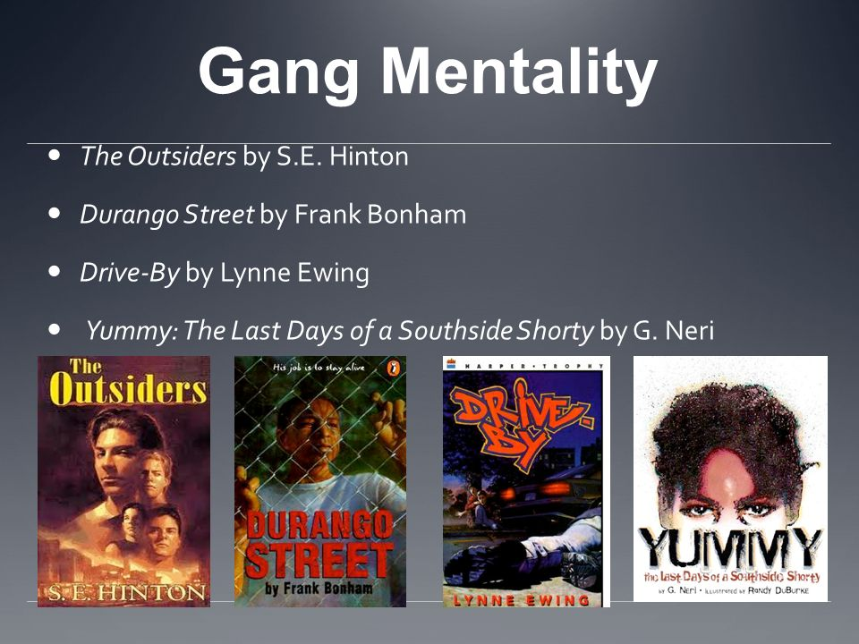 Gang Mentality The Outsiders by S.E. Hinton Durango Street by Frank Bonham Drive-By by Lynne Ewing Yummy: The Last Days of a Southside Shorty by G. Ne