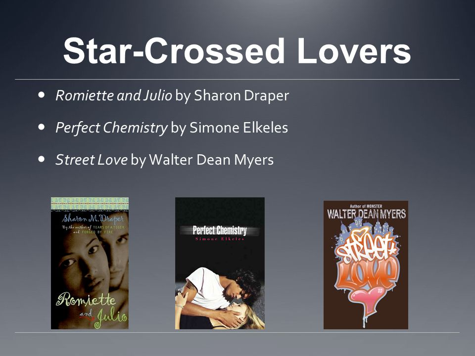 Star-Crossed Lovers Romiette and Julio by Sharon Draper Perfect Chemistry by Simone Elkeles Street Love by Walter Dean Myers