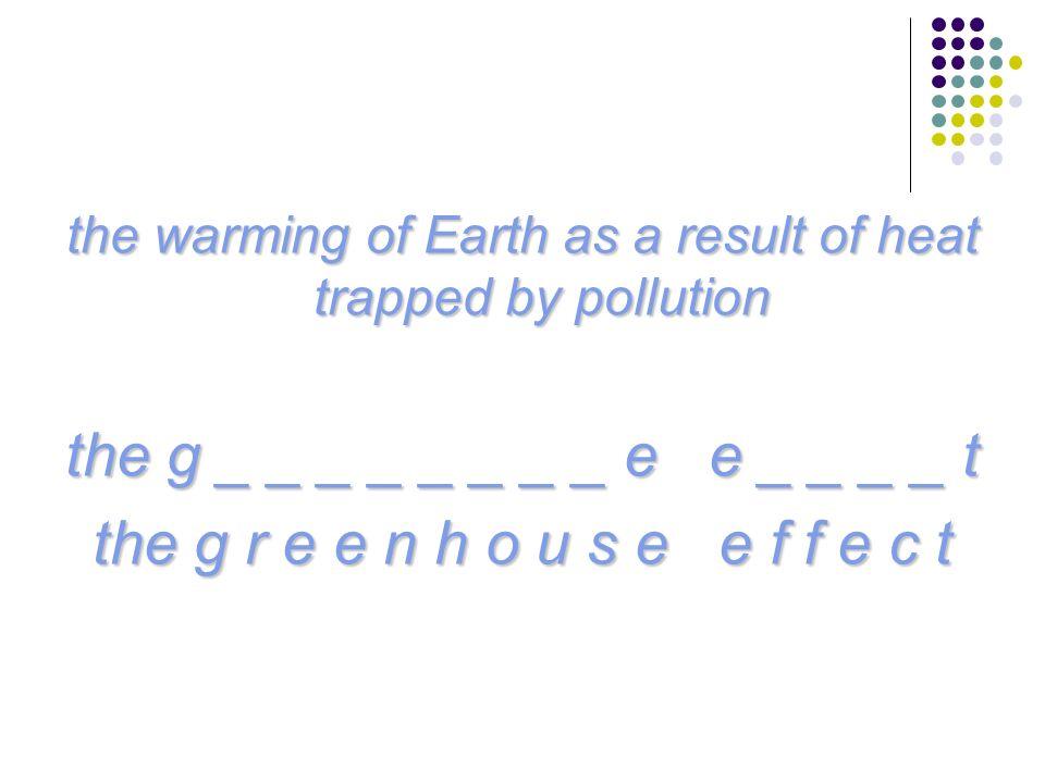 the warming of Earth as a result of heat trapped by pollution the g _ _ _ _ _ _ _ _ e e _ _ _ _ t the g r e e n h o u s e e f f e c t