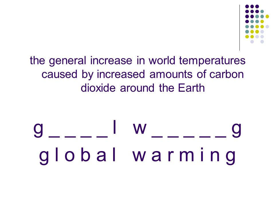 the general increase in world temperatures caused by increased amounts of carbon dioxide around the Earth g _ _ _ _ l w _ _ _ _ _ g g l o b a l w a r