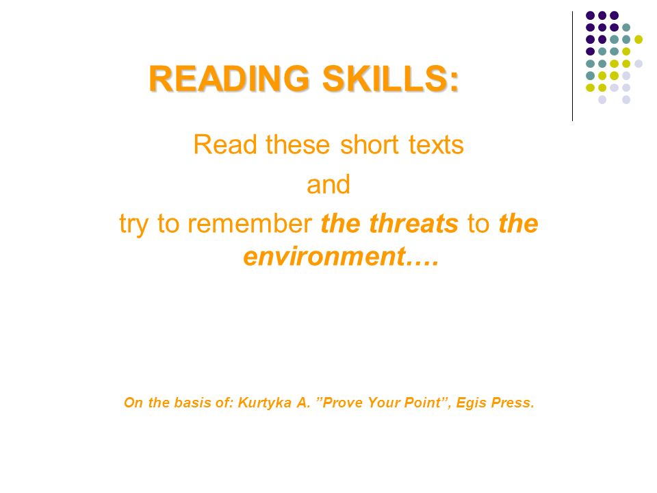READING SKILLS: Read these short texts and try to remember the threats to the environment…. On the basis of: Kurtyka A. Prove Your Point, Egis Press.