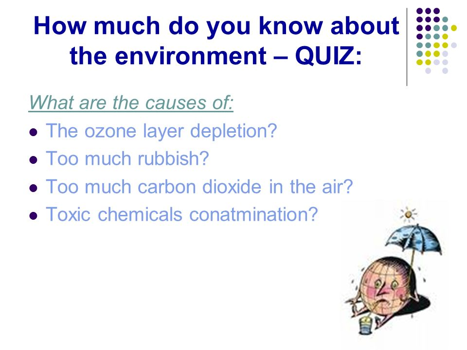 How much do you know about the environment – QUIZ: What are the causes of: The ozone layer depletion? Too much rubbish? Too much carbon dioxide in the