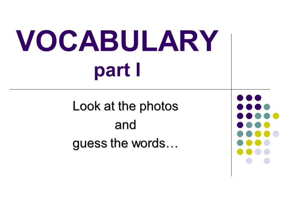 VOCABULARY part I Look at the photos and guess the words…
