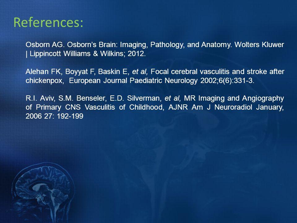 References: Osborn AG. Osborns Brain: Imaging, Pathology, and Anatomy. Wolters Kluwer   Lippincott Williams & Wilkins; 2012. Alehan FK, Boyyat F, Bask