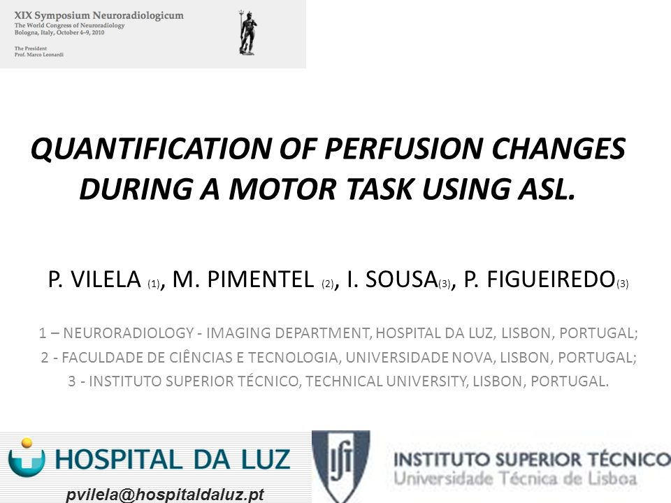QUANTIFICATION OF PERFUSION CHANGES DURING A MOTOR TASK USING ASL. P. VILELA (1), M. PIMENTEL (2), I. SOUSA (3), P. FIGUEIREDO (3) 1 – NEURORADIOLOGY