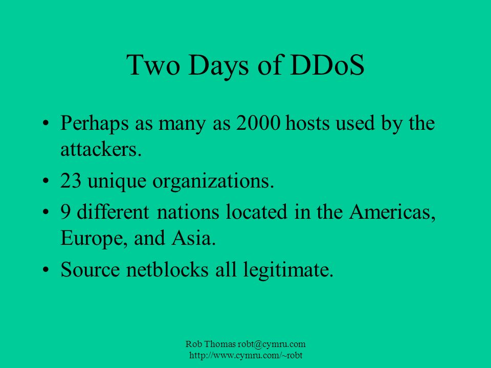 Rob Thomas robt@cymru.com http://www.cymru.com/~robt Two Days of DDoS Perhaps as many as 2000 hosts used by the attackers. 23 unique organizations. 9