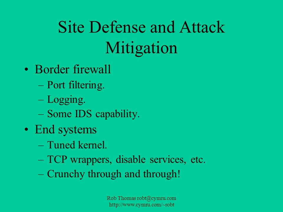 Rob Thomas robt@cymru.com http://www.cymru.com/~robt Site Defense and Attack Mitigation Border firewall –Port filtering. –Logging. –Some IDS capabilit