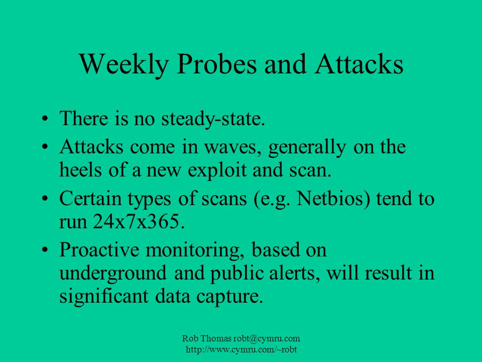 Rob Thomas robt@cymru.com http://www.cymru.com/~robt Weekly Probes and Attacks There is no steady-state. Attacks come in waves, generally on the heels
