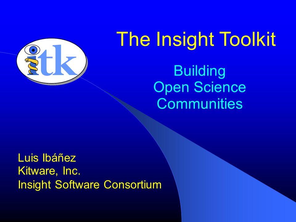 Building Open Science Communities Luis Ibáñez Kitware, Inc. Insight Software Consortium The Insight Toolkit